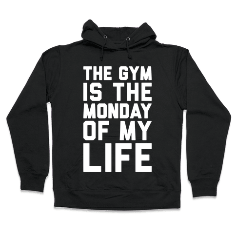 The Gym Is The Monday Of My Life Hooded Sweatshirt