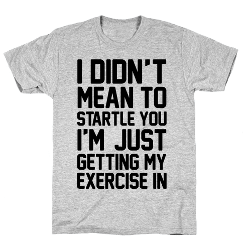 I Didn't Mean To Startle You I'm Just Getting My Exercise In Mens T-Shirt