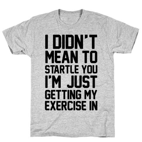 I Didn't Mean To Startle You I'm Just Getting My Exercise In T-Shirt