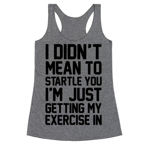 I Didn't Mean To Startle You I'm Just Getting My Exercise In Racerback Tank Top