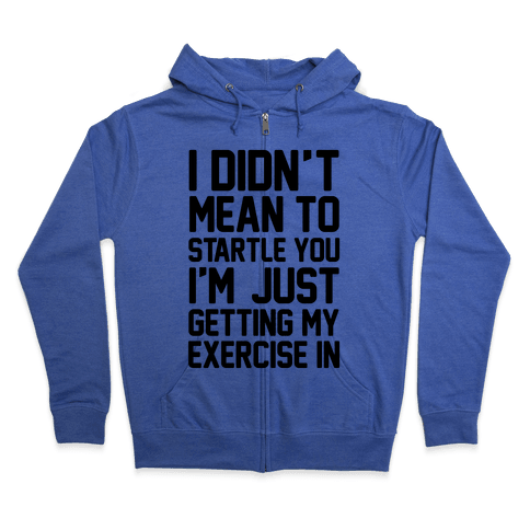 I Didn't Mean To Startle You I'm Just Getting My Exercise In Zip Hoodie