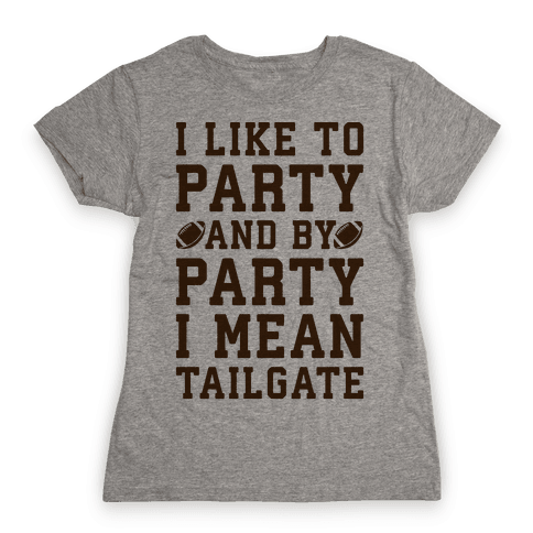I Like To Party and By Party I Mean Tailgate Womens T-Shirt