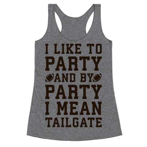 I Like To Party and By Party I Mean Tailgate Racerback Tank Top