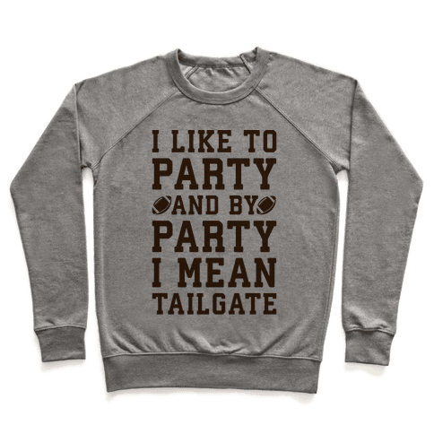 I Like To Party and By Party I Mean Tailgate Pullover