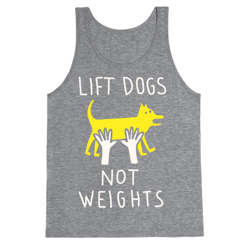 Lift Dogs Not Weights Tank Top