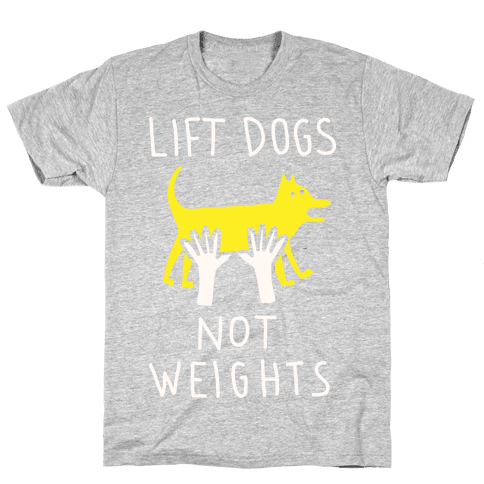 Lift Dogs Not Weights Mens T-Shirt
