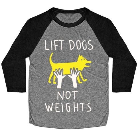 Lift Dogs Not Weights Baseball Tee