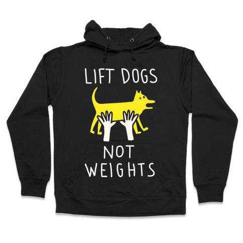 Lift Dogs Not Weights Hooded Sweatshirt