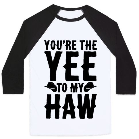 You're The Yee To My Haw Baseball Tee