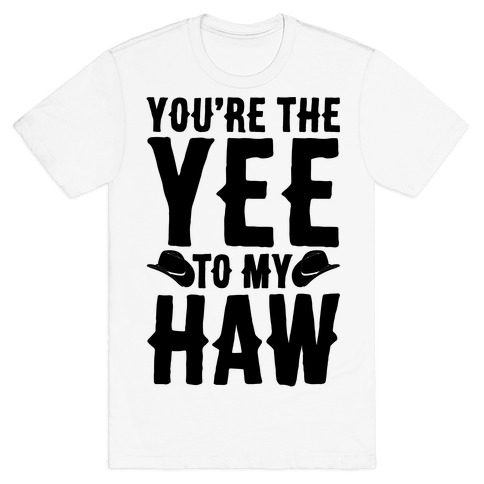 You're The Yee To My Haw T-Shirt