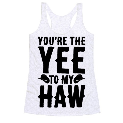 You're The Yee To My Haw Racerback Tank Top