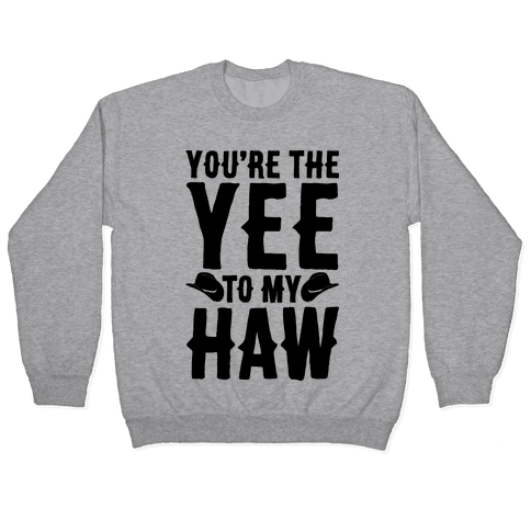 You're The Yee To My Haw Pullover