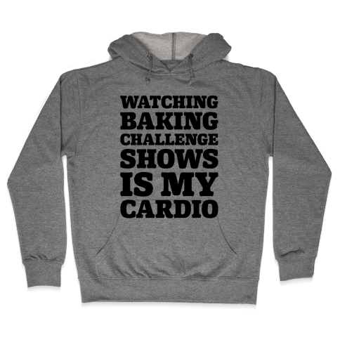 Watching Baking Challenge Shows Is My Cardio Hooded Sweatshirt