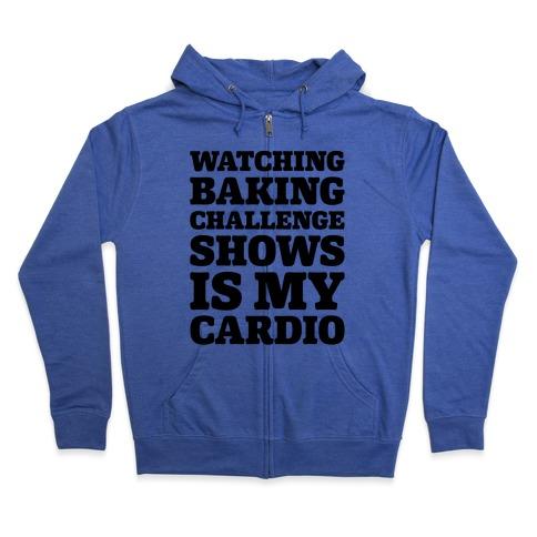 Watching Baking Challenge Shows Is My Cardio Zip Hoodie