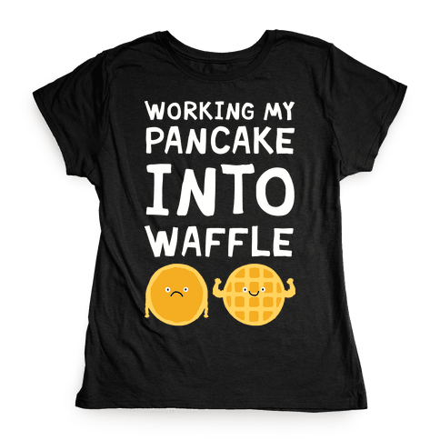 Working My Pancake Into Waffle Womens T-Shirt