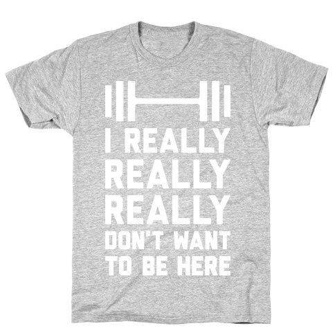 I Really Really Really Don't Want To Be Here T-Shirt