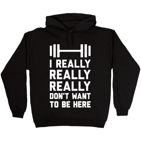 I Really Really Really Don't Want To Be Here Hooded Sweatshirt