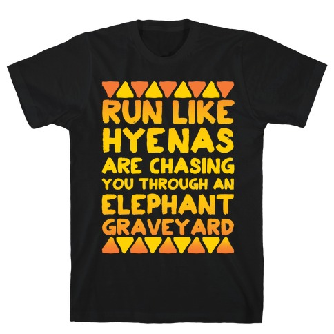 Run Like Hyenas Are Chasing You Through an Elephant Graveyard Mens/Unisex T-Shirt