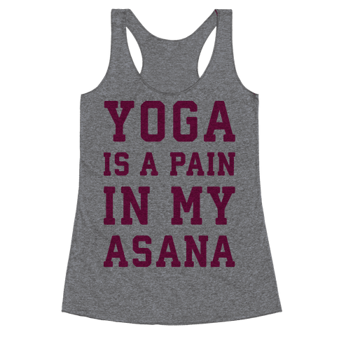 Yoga Is A Pain In My Asana Racerback Tank Top