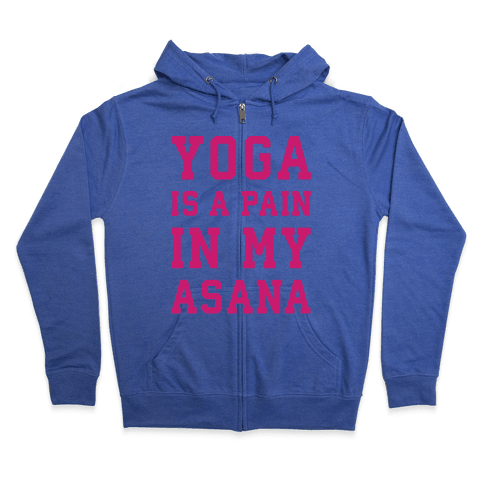 Yoga Is A Pain In My Asana Zip Hoodie