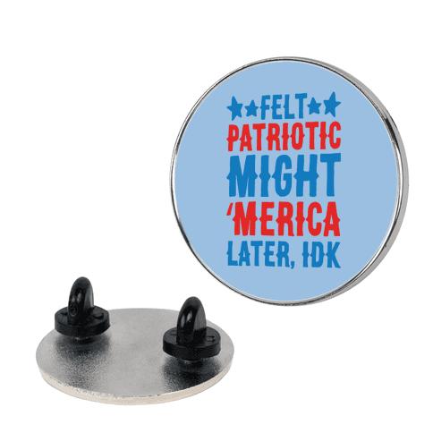 Felt Patriotic Might 'Merica Later Idk Pin