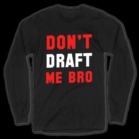 Don't Draft Me Bro Long Sleeve T-Shirt