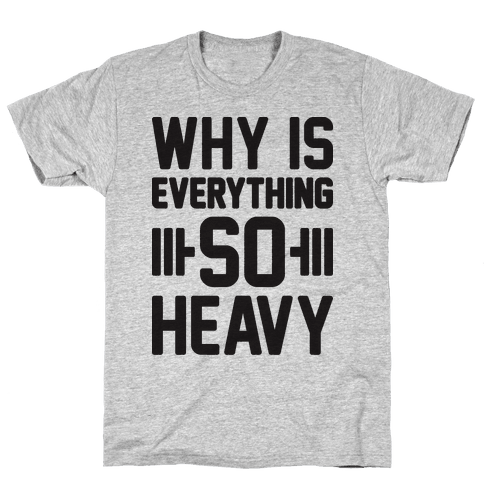 Why Is Everything So Heavy Mens T-Shirt