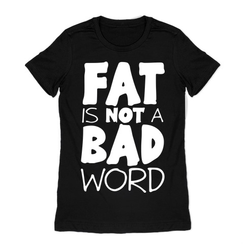 FAT Is Not A BAD word Womens T-Shirt