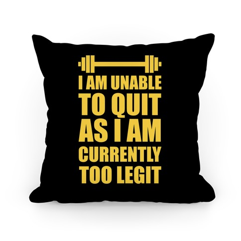I Am Unable To Quit As I Am Currently Too Legit Pillow