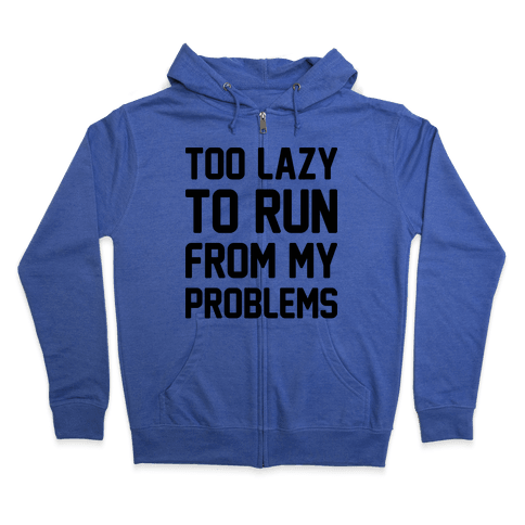 Too Lazy To Run From My Problems Zip Hoodie