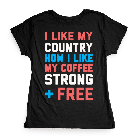 I Like My Country How I Like My Coffee Strong & Free (White) Womens T-Shirt
