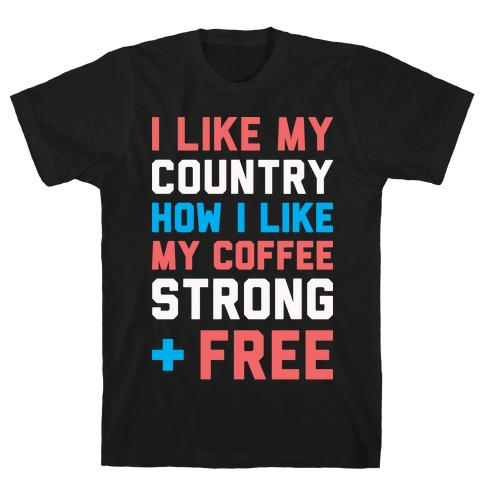 I Like My Country How I Like My Coffee Strong & Free (White) T-Shirt
