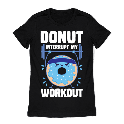Donut Interrupt My Workout Womens T-Shirt