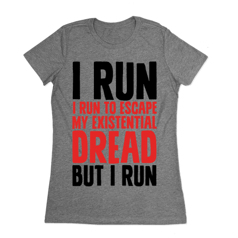 I Run To Escape My Existential Dread Womens T-Shirt