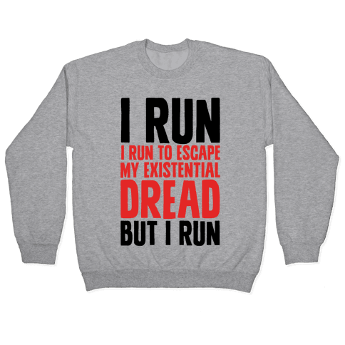 I Run To Escape My Existential Dread Pullover