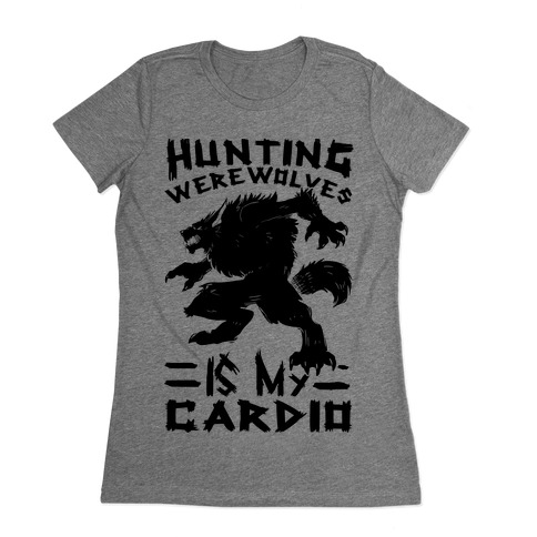 Hunting Werewolves Is My Cardio Womens T-Shirt