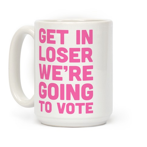 Get In Loser We're Going To Vote Coffee Mug
