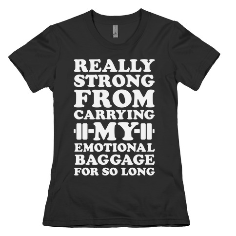 Really Strong From Carrying My Emotional Baggage For So Long Womens T-Shirt