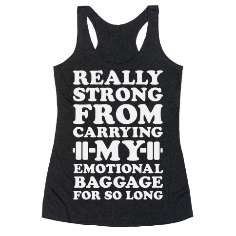 Really Strong From Carrying My Emotional Baggage For So Long Racerback Tank Top