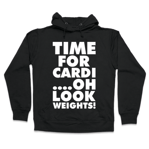 Time for Cardi....Oh look, Weights! Hooded Sweatshirt