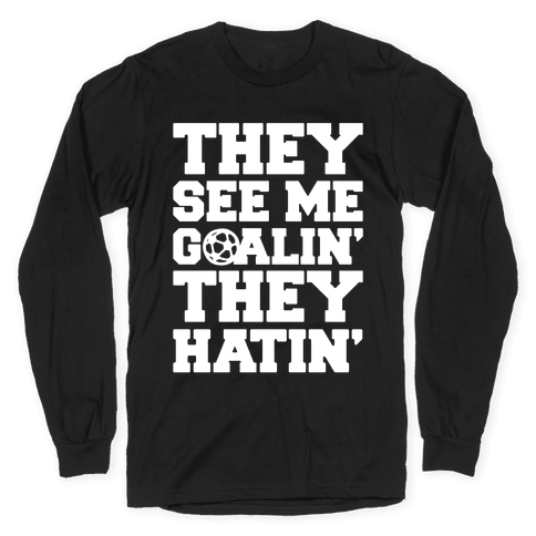 They See Me Goalin' They Hatin' Soccer Parody White Print Long Sleeve T-Shirt
