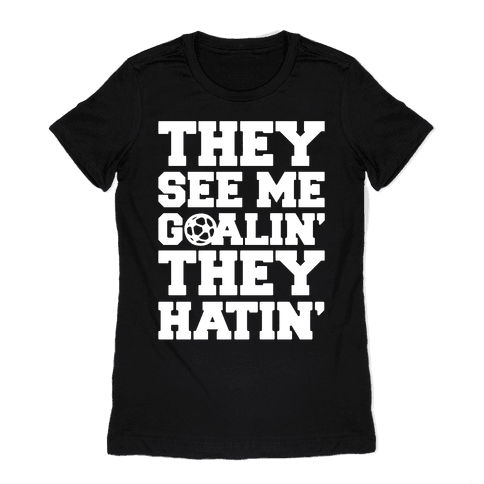 They See Me Goalin' They Hatin' Soccer Parody White Print Womens T-Shirt
