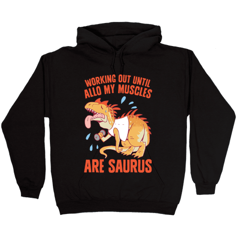 Working Out Until Allo My Muscles Are Saurus Hooded Sweatshirt