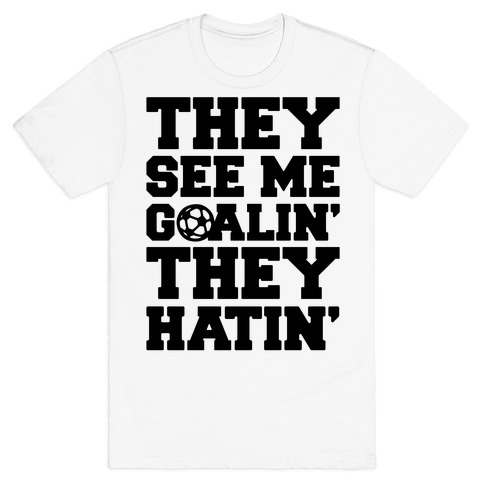 They See Me Goalin' They Hatin' Soccer Parody T-Shirt
