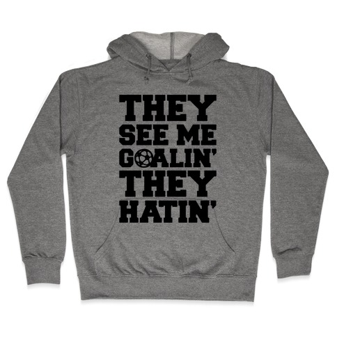 They See Me Goalin' They Hatin' Soccer Parody Hooded Sweatshirt