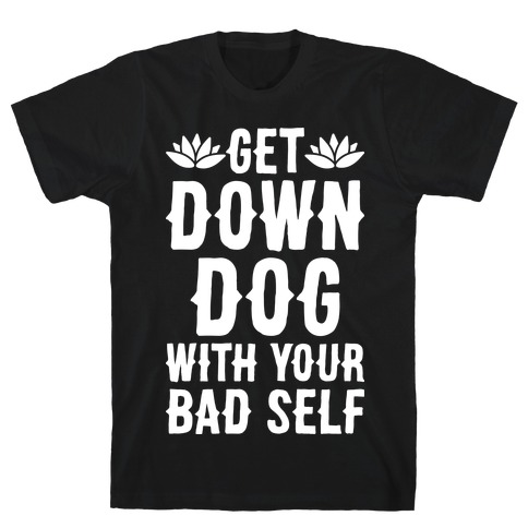 Get Down Dog With Your Bad Self T-Shirt