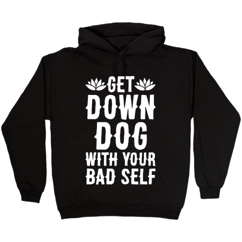 Get Down Dog With Your Bad Self Hooded Sweatshirt