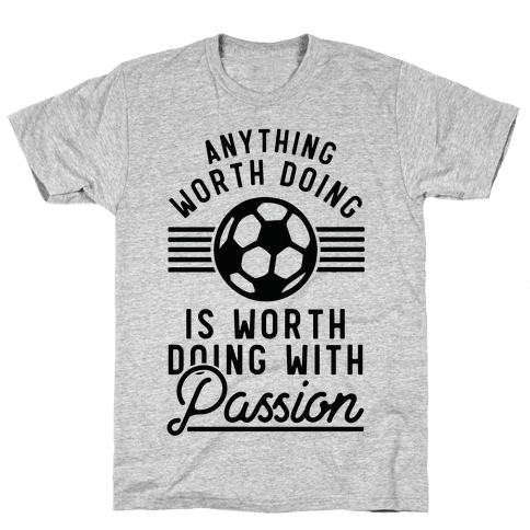 Anything Worth Doing is Worth Doing With Passion Soccer Mens/Unisex T-Shirt