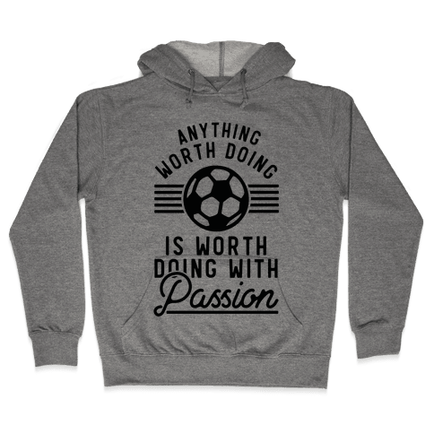 Anything Worth Doing is Worth Doing With Passion Soccer Hooded Sweatshirt