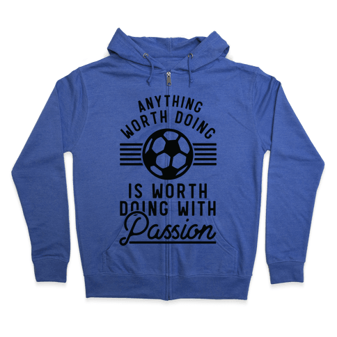 Anything Worth Doing is Worth Doing With Passion Soccer Zip Hoodie